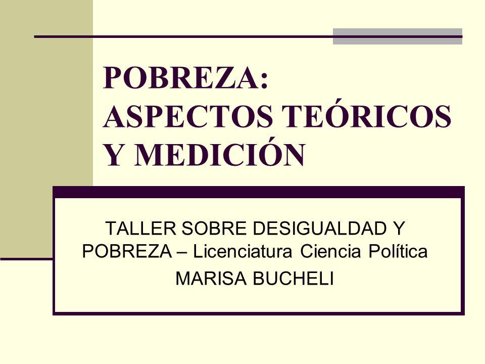 POBREZA: ASPECTOS TEÓRICOS Y MEDICIÓN TALLER SOBRE DESIGUALDAD Y POBREZA – Licenciatura Ciencia Política MARISA BUCHELI