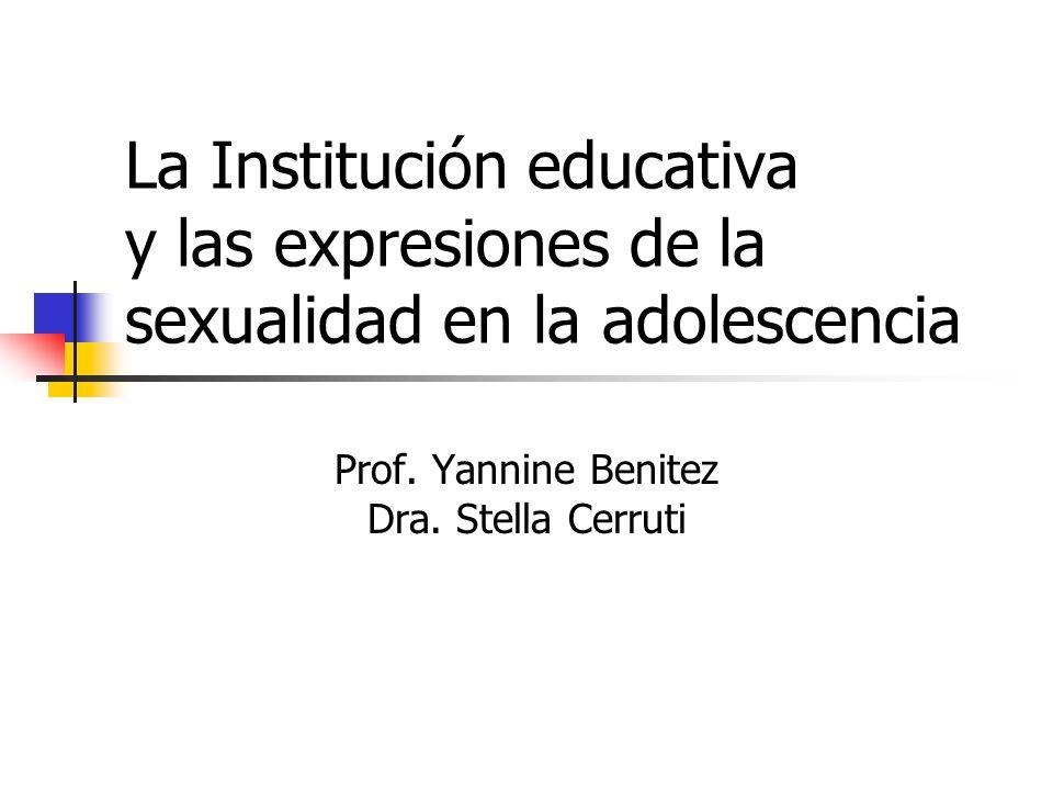 La Institución educativa y las expresiones de la sexualidad en la adolescencia Prof. Yannine Benitez Dra. Stella Cerruti