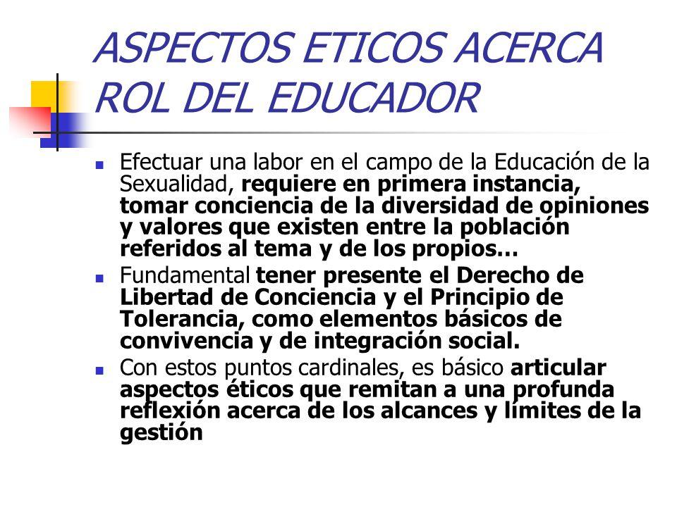 ASPECTOS ETICOS ACERCA ROL DEL EDUCADOR Efectuar una labor en el campo de la Educación de la Sexualidad, requiere en primera instancia, tomar concien