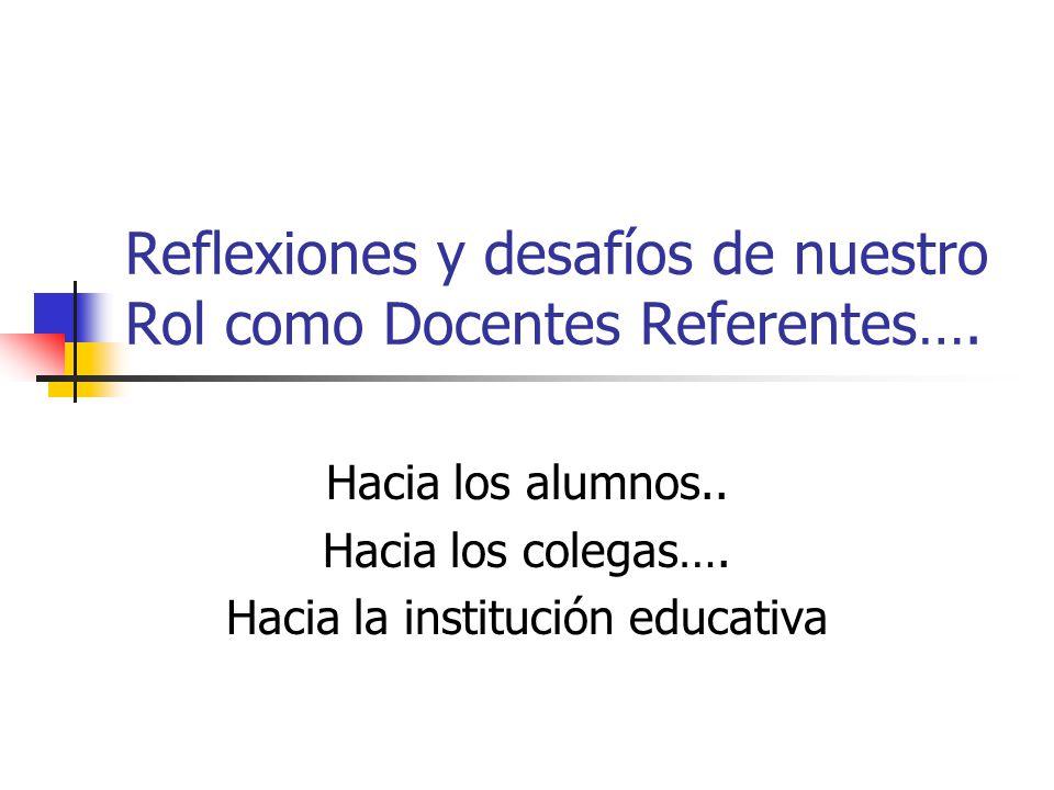 Reflexiones y desafíos de nuestro Rol como Docentes Referentes…. Hacia los alumnos.. Hacia los colegas…. Hacia la institución educativa
