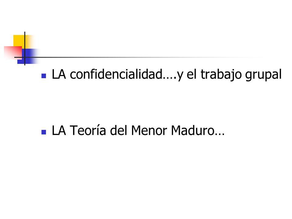 LA confidencialidad….y el trabajo grupal LA Teoría del Menor Maduro…
