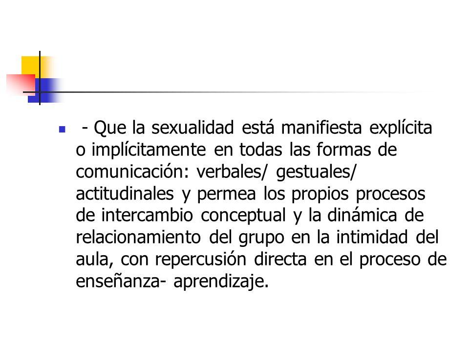 - Que la sexualidad está manifiesta explícita o implícitamente en todas las formas de comunicación: verbales/ gestuales/ actitudinales y permea los pr