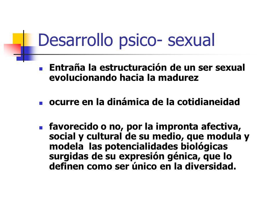 Desarrollo psico- sexual Entraña la estructuración de un ser sexual evolucionando hacia la madurez ocurre en la dinámica de la cotidianeidad favorecid