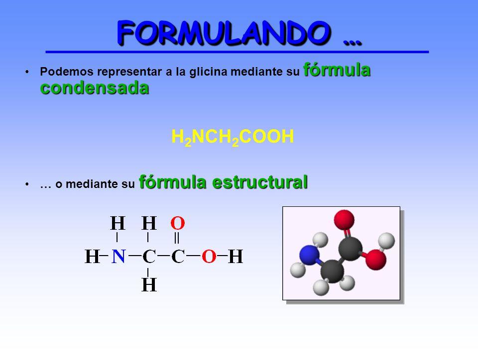 FORMULANDO … fórmula condensadaPodemos representar a la glicina mediante su fórmula condensada H 2 NCH 2 COOH fórmula estructural… o mediante su fórmula estructural