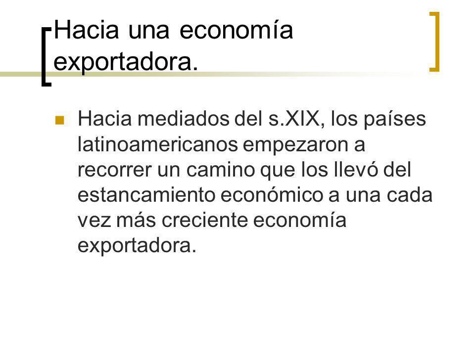 Hacia una economía exportadora. Hacia mediados del s.XIX, los países latinoamericanos empezaron a recorrer un camino que los llevó del estancamiento e