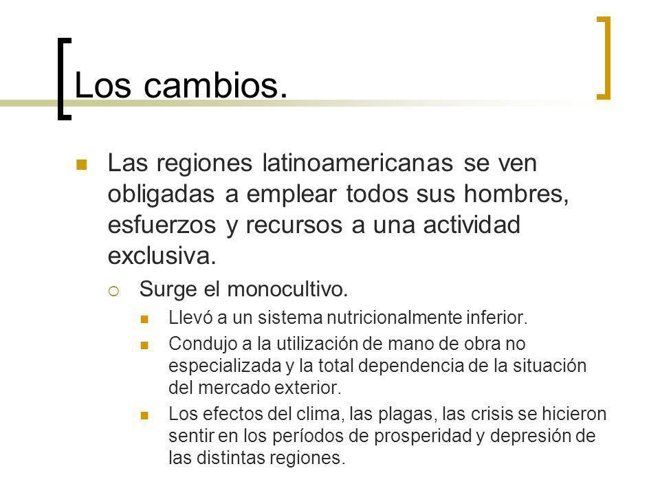 Los cambios. Las regiones latinoamericanas se ven obligadas a emplear todos sus hombres, esfuerzos y recursos a una actividad exclusiva. Surge el mono