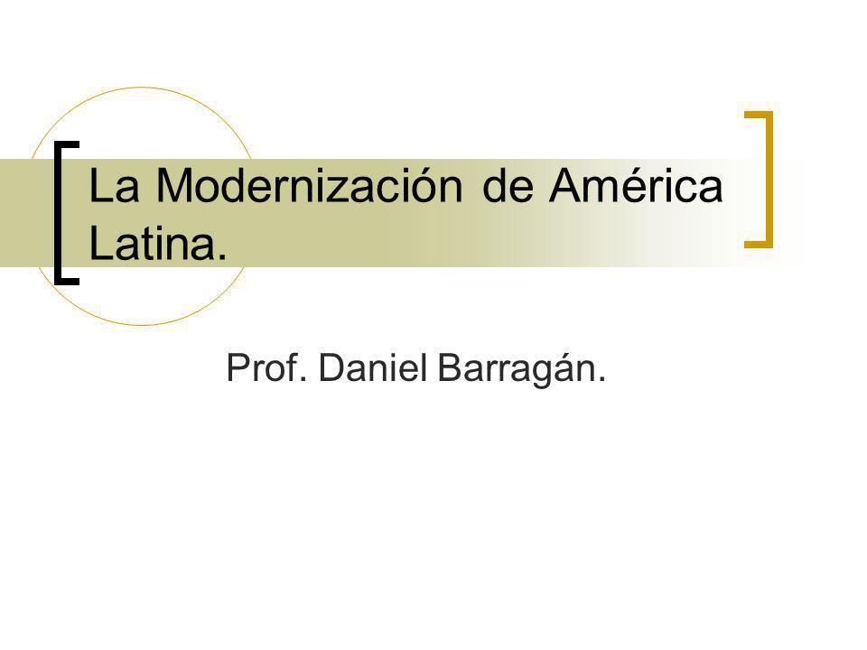 La Modernización de América Latina. Prof. Daniel Barragán.