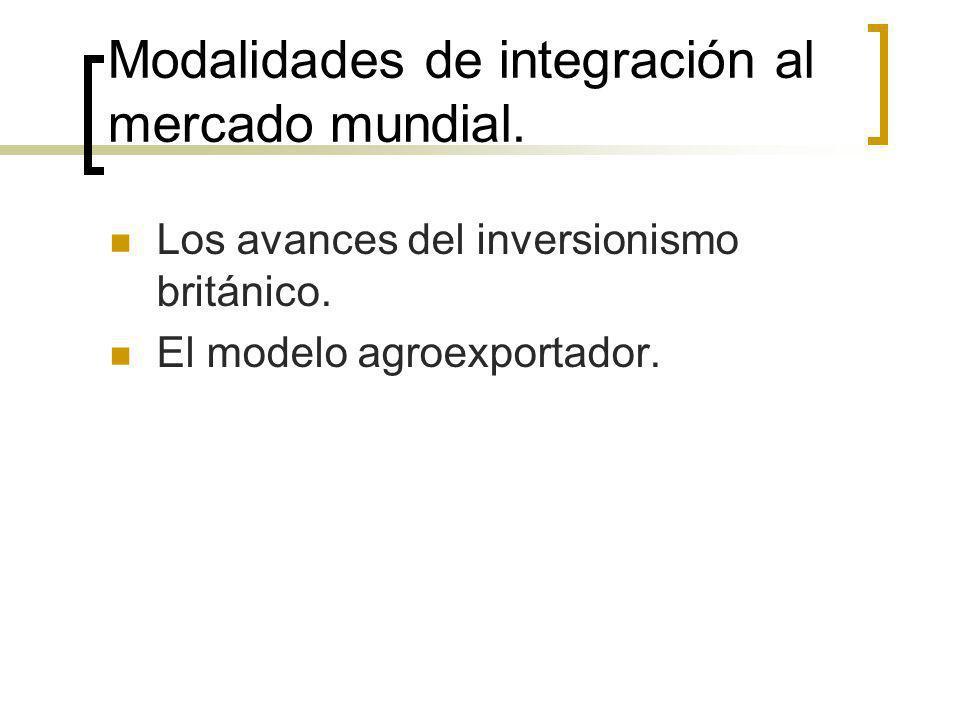 Modalidades de integración al mercado mundial. Los avances del inversionismo británico. El modelo agroexportador.