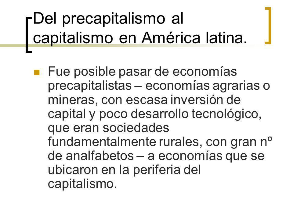 Del precapitalismo al capitalismo en América latina. Fue posible pasar de economías precapitalistas – economías agrarias o mineras, con escasa inversi