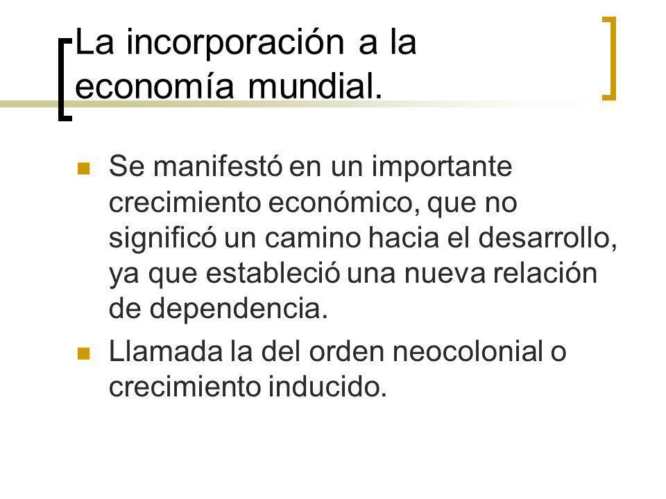 La incorporación a la economía mundial. Se manifestó en un importante crecimiento económico, que no significó un camino hacia el desarrollo, ya que es