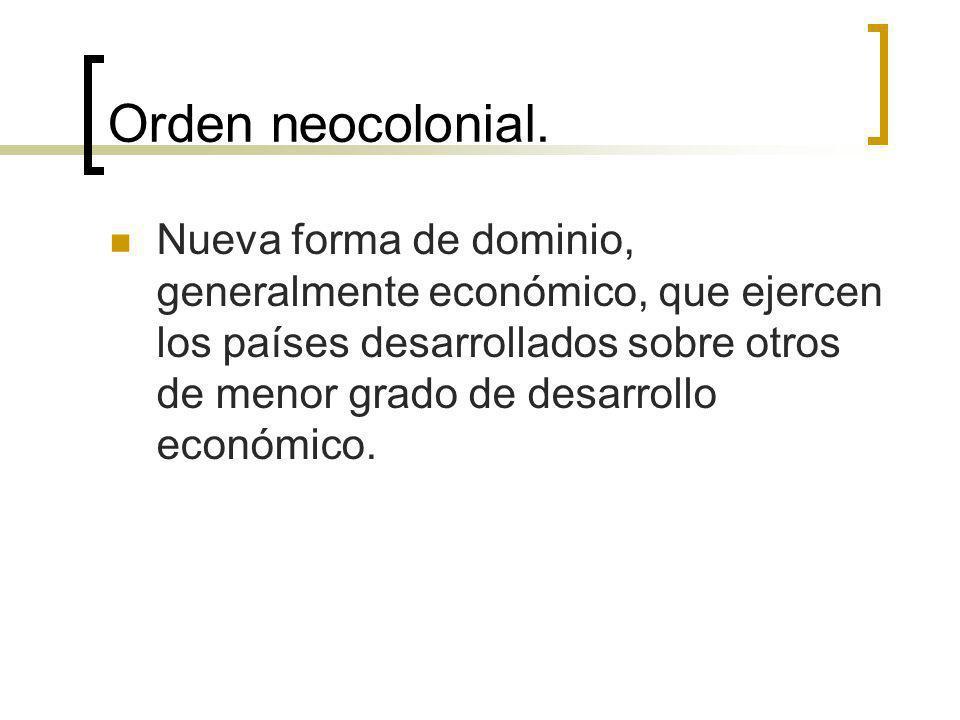 Orden neocolonial. Nueva forma de dominio, generalmente económico, que ejercen los países desarrollados sobre otros de menor grado de desarrollo econó