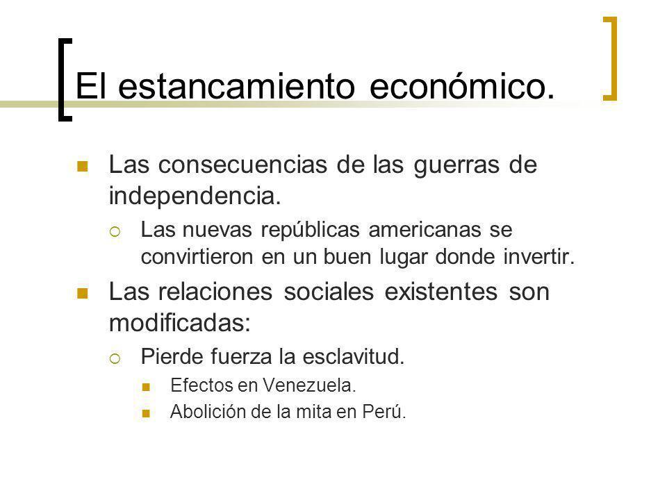El estancamiento económico. Las consecuencias de las guerras de independencia. Las nuevas repúblicas americanas se convirtieron en un buen lugar donde