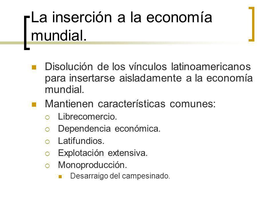 La inserción a la economía mundial. Disolución de los vínculos latinoamericanos para insertarse aisladamente a la economía mundial. Mantienen caracter