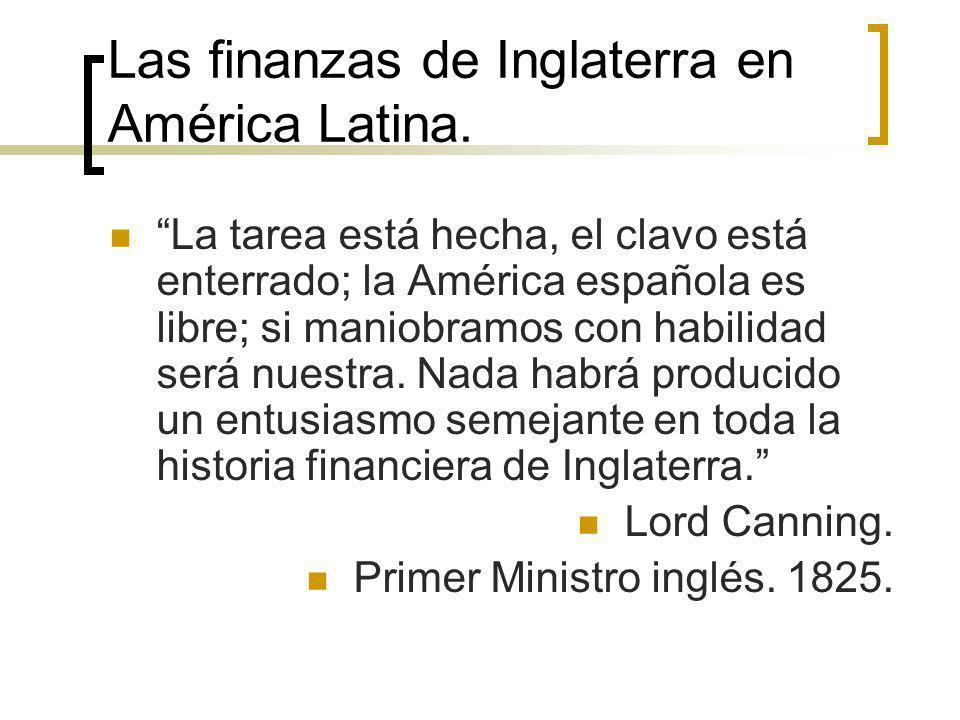 Las finanzas de Inglaterra en América Latina. La tarea está hecha, el clavo está enterrado; la América española es libre; si maniobramos con habilidad