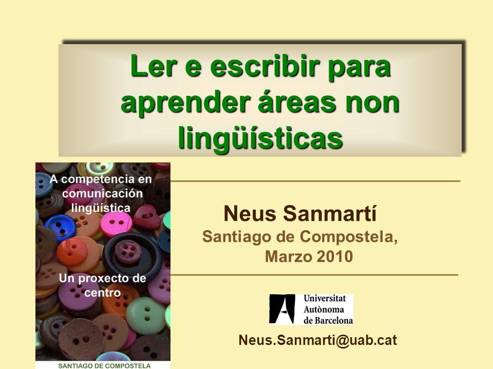 Neus Sanmartí Santiago de Compostela, Marzo 2010 Ler e escribir para aprender áreas non lingüísticas Neus.Sanmarti@uab.cat