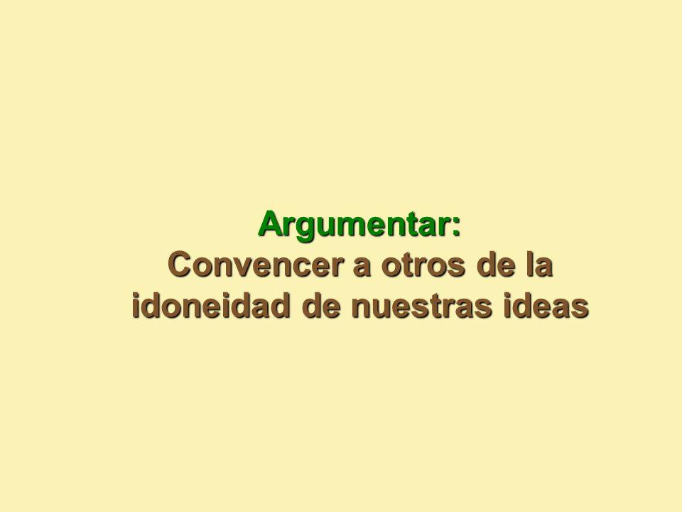 Argumentar: Convencer a otros de la idoneidad de nuestras ideas