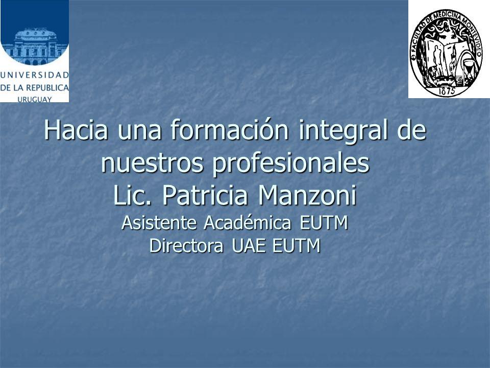 Hacia una formación integral de nuestros profesionales Lic. Patricia Manzoni Asistente Académica EUTM Directora UAE EUTM