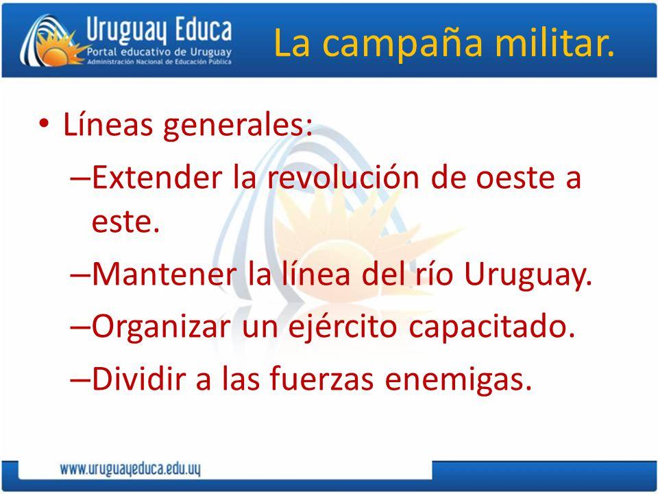La campaña militar. Líneas generales: – Extender la revolución de oeste a este. – Mantener la línea del río Uruguay. – Organizar un ejército capacitad