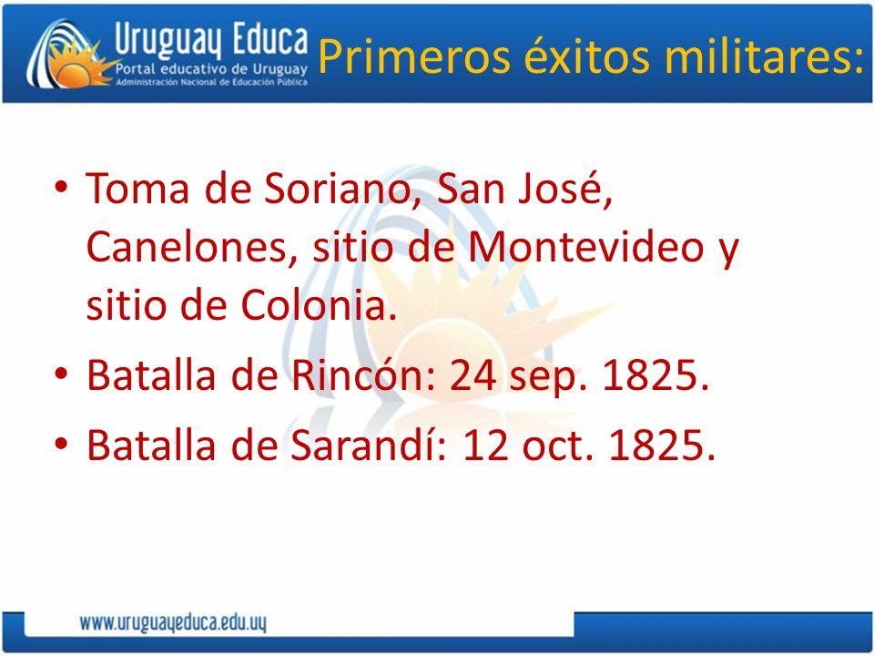 Primeros éxitos militares: Toma de Soriano, San José, Canelones, sitio de Montevideo y sitio de Colonia. Batalla de Rincón: 24 sep. 1825. Batalla de S