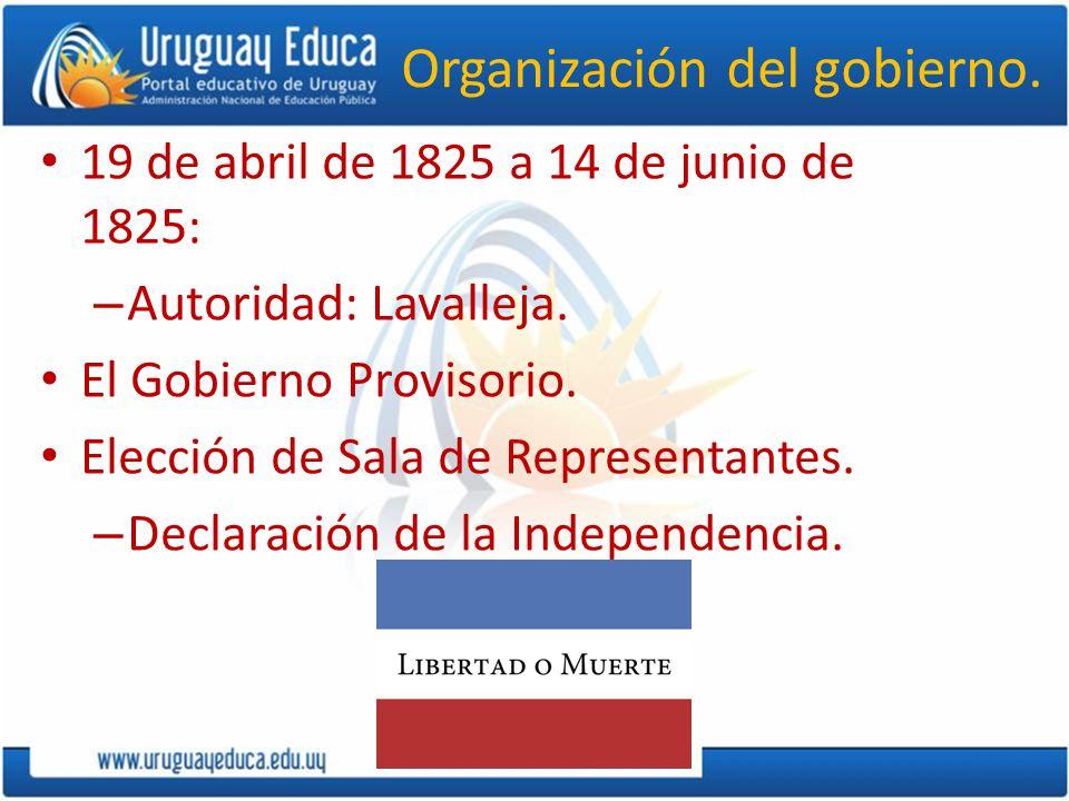 Organización del gobierno. 19 de abril de 1825 a 14 de junio de 1825: – Autoridad: Lavalleja. El Gobierno Provisorio. Elección de Sala de Representant