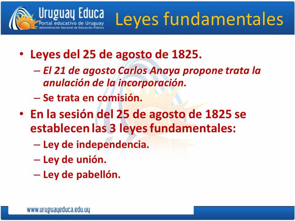 Leyes fundamentales Leyes del 25 de agosto de 1825. – El 21 de agosto Carlos Anaya propone trata la anulación de la incorporación. – Se trata en comis