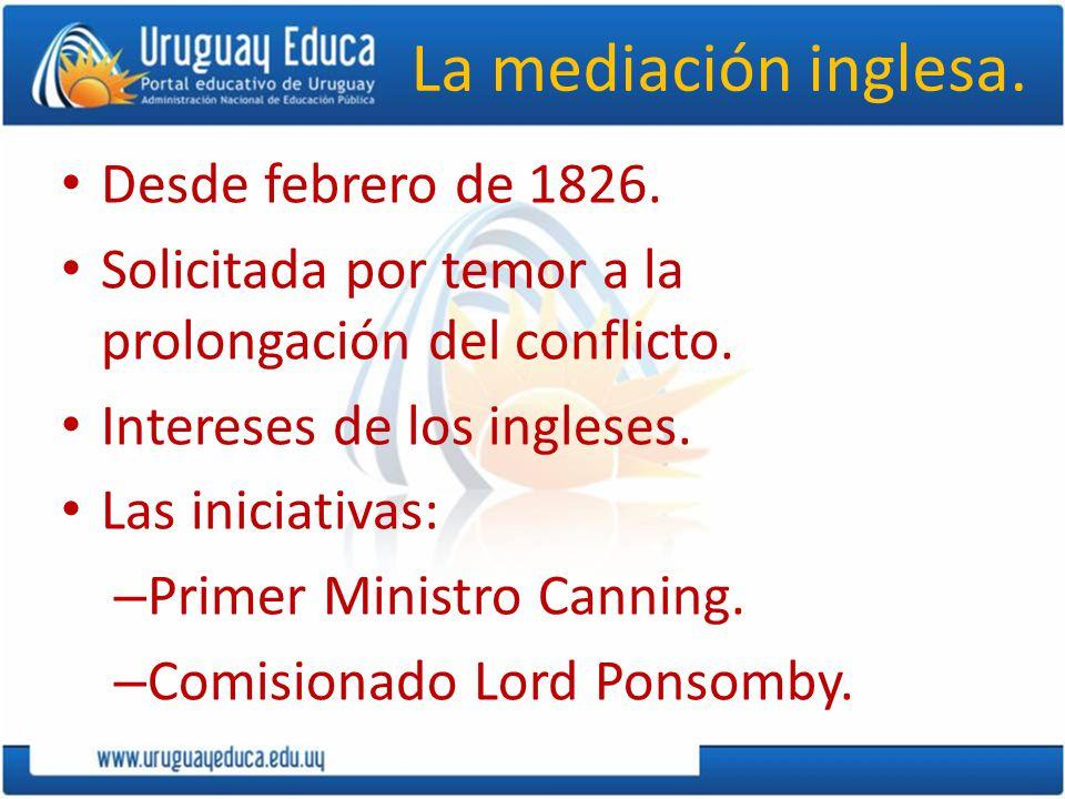 La mediación inglesa. Desde febrero de 1826. Solicitada por temor a la prolongación del conflicto. Intereses de los ingleses. Las iniciativas: – Prime