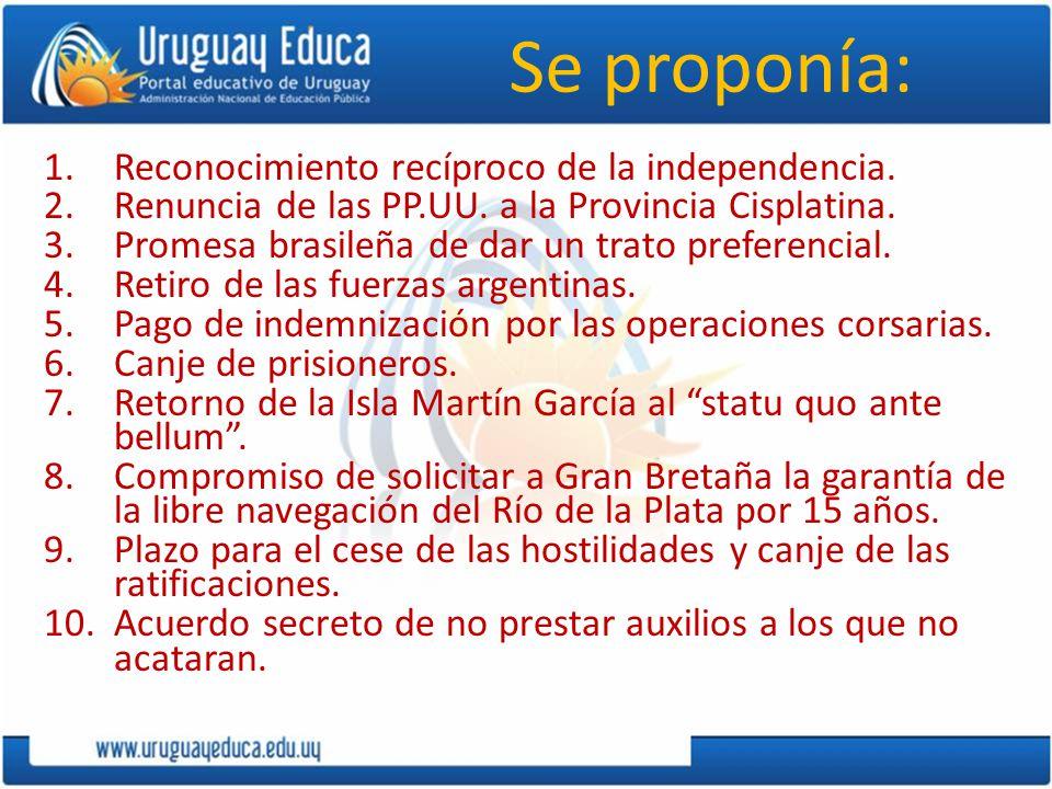 Se proponía: 1.Reconocimiento recíproco de la independencia. 2.Renuncia de las PP.UU. a la Provincia Cisplatina. 3.Promesa brasileña de dar un trato p