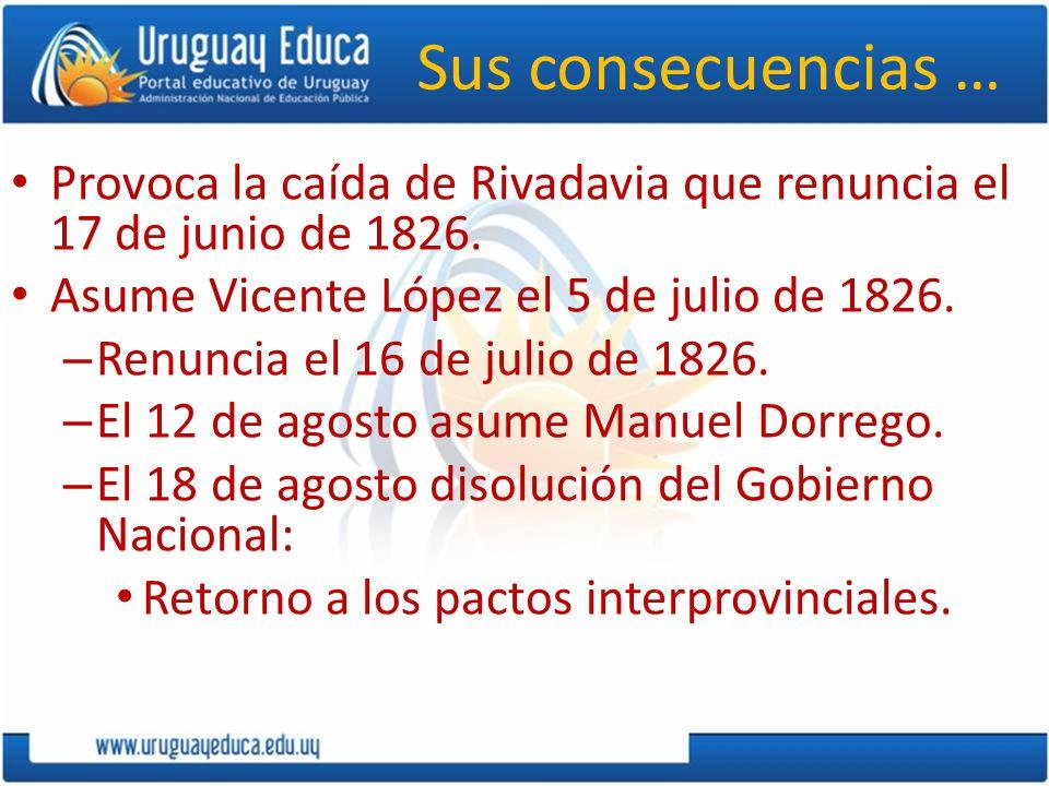 Sus consecuencias … Provoca la caída de Rivadavia que renuncia el 17 de junio de 1826. Asume Vicente López el 5 de julio de 1826. – Renuncia el 16 de