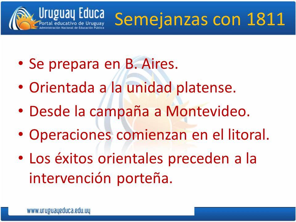 Semejanzas con 1811 Se prepara en B. Aires. Orientada a la unidad platense. Desde la campaña a Montevideo. Operaciones comienzan en el litoral. Los éx