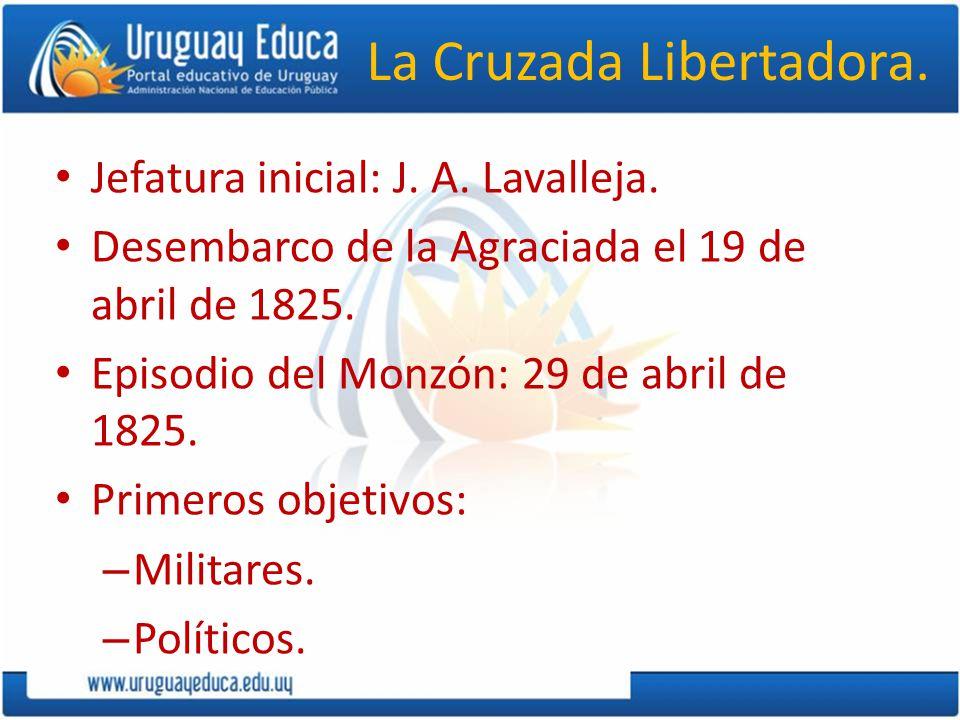 La Cruzada Libertadora. Jefatura inicial: J. A. Lavalleja. Desembarco de la Agraciada el 19 de abril de 1825. Episodio del Monzón: 29 de abril de 1825