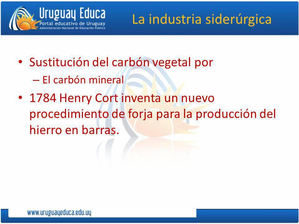 La industria siderúrgica Sustitución del carbón vegetal por – El carbón mineral 1784 Henry Cort inventa un nuevo procedimiento de forja para la producción del hierro en barras.