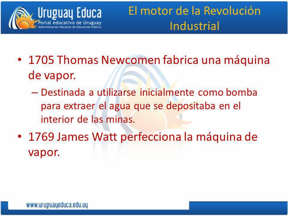 El motor de la Revolución Industrial 1705 Thomas Newcomen fabrica una máquina de vapor. – Destinada a utilizarse inicialmente como bomba para extraer