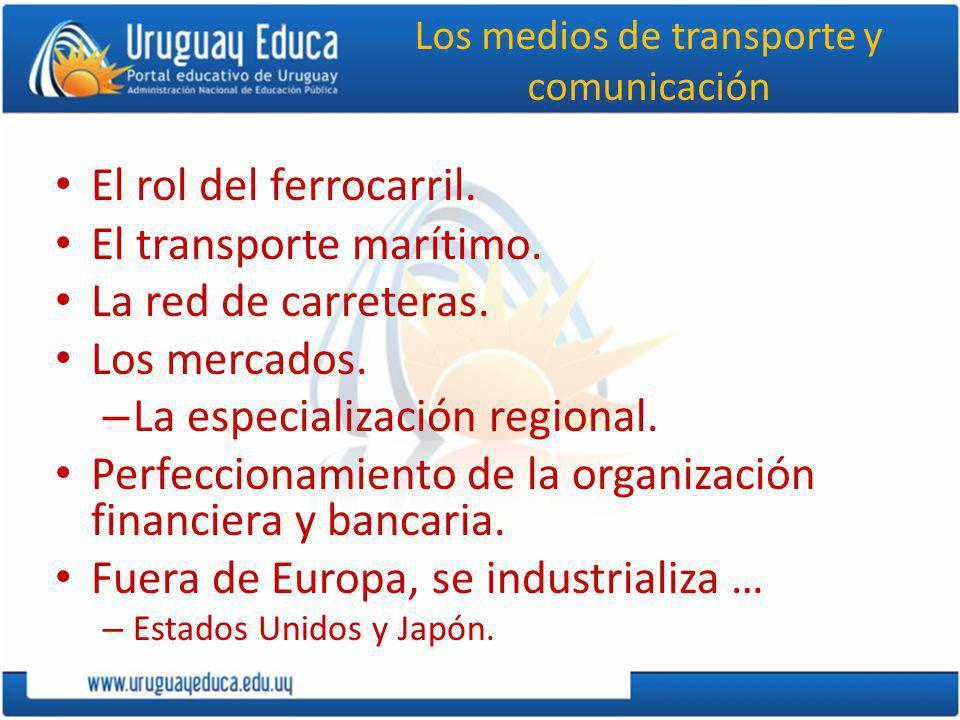 Los medios de transporte y comunicación El rol del ferrocarril. El transporte marítimo. La red de carreteras. Los mercados. – La especialización regio