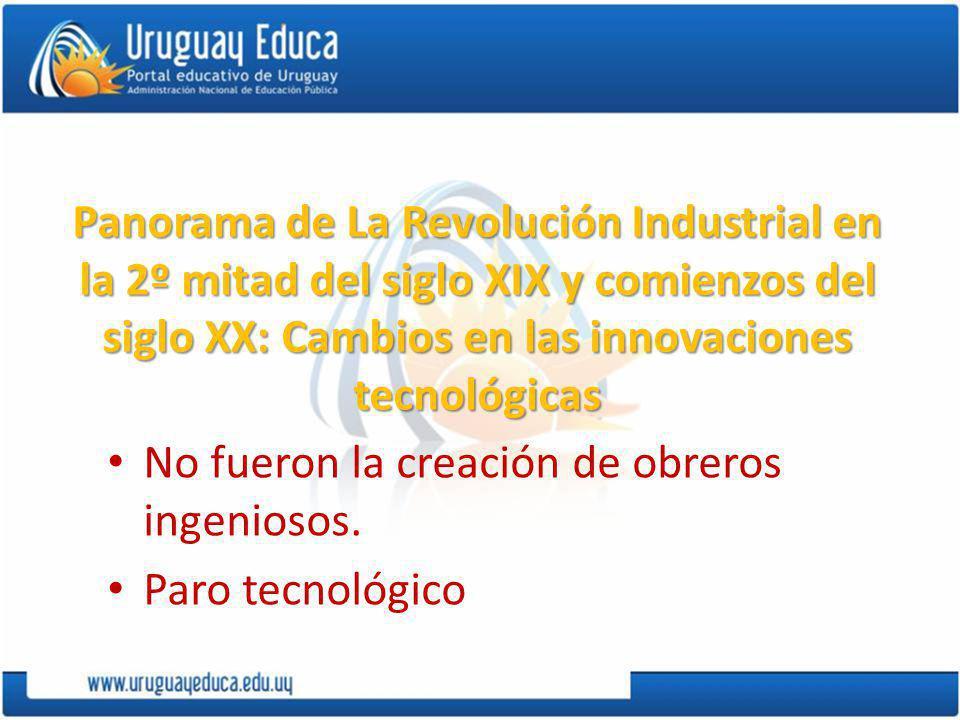 Panorama de La Revolución Industrial en la 2º mitad del siglo XIX y comienzos del siglo XX: Cambios en las innovaciones tecnológicas No fueron la creación de obreros ingeniosos.