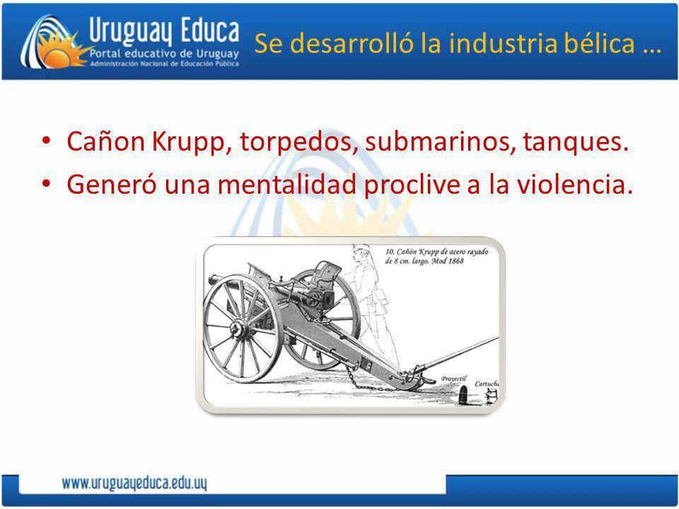 Se desarrolló la industria bélica … Cañon Krupp, torpedos, submarinos, tanques. Generó una mentalidad proclive a la violencia.