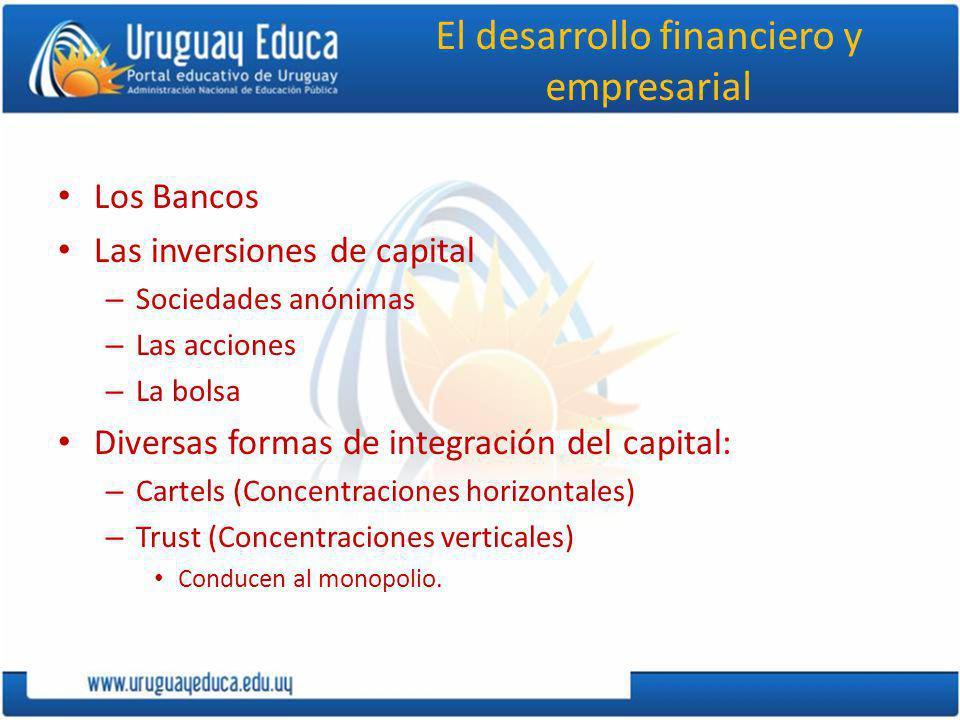 El desarrollo financiero y empresarial Los Bancos Las inversiones de capital – Sociedades anónimas – Las acciones – La bolsa Diversas formas de integración del capital: – Cartels (Concentraciones horizontales) – Trust (Concentraciones verticales) Conducen al monopolio.