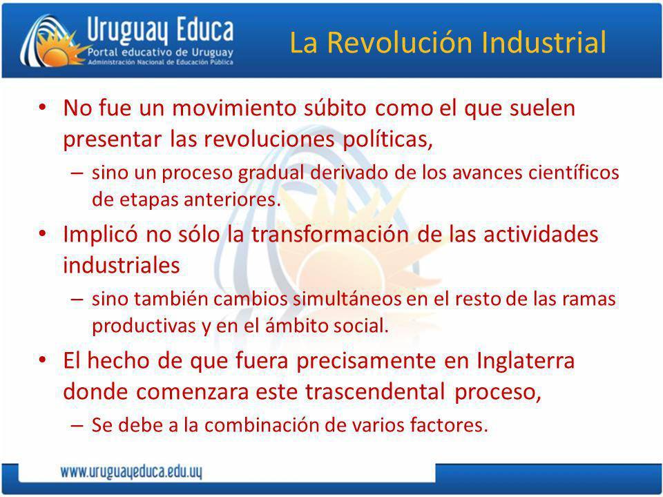 La Revolución Industrial No fue un movimiento súbito como el que suelen presentar las revoluciones políticas, – sino un proceso gradual derivado de lo