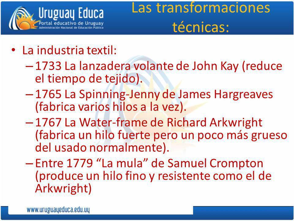 Las transformaciones técnicas: La industria textil: – 1733 La lanzadera volante de John Kay (reduce el tiempo de tejido). – 1765 La Spinning-Jenny de