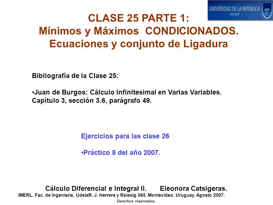 CLASE 25 PARTE 1: Mínimos y Máximos CONDICIONADOS. Ecuaciones y conjunto de Ligadura Cálculo Diferencial e Integral II. Eleonora Catsigeras. IMERL. Fa