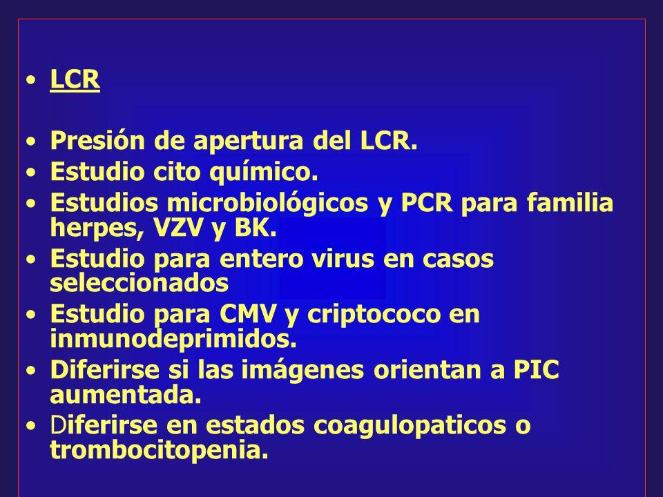 LCR Presión de apertura del LCR. Estudio cito químico. Estudios microbiológicos y PCR para familia herpes, VZV y BK. Estudio para entero virus en caso