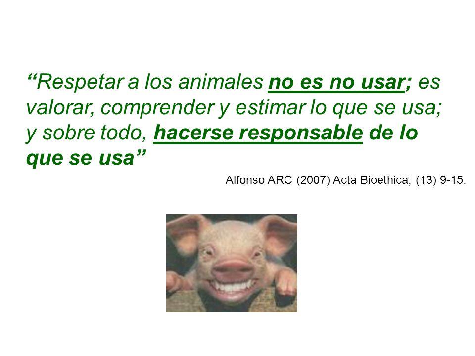 Respetar a los animales no es no usar; es valorar, comprender y estimar lo que se usa; y sobre todo, hacerse responsable de lo que se usa Alfonso ARC (2007) Acta Bioethica; (13) 9-15.