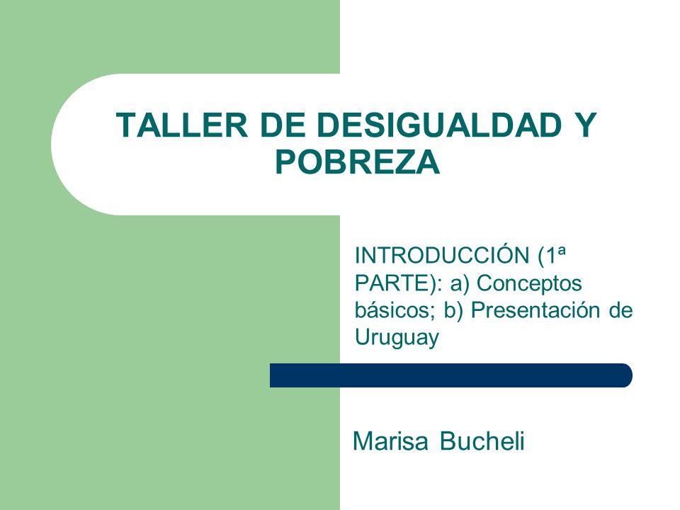 TALLER DE DESIGUALDAD Y POBREZA INTRODUCCIÓN (1ª PARTE): a) Conceptos básicos; b) Presentación de Uruguay Marisa Bucheli