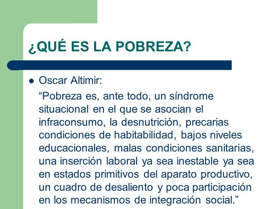 ¿QUÉ ES LA POBREZA? Oscar Altimir: Pobreza es, ante todo, un síndrome situacional en el que se asocian el infraconsumo, la desnutrición, precarias con