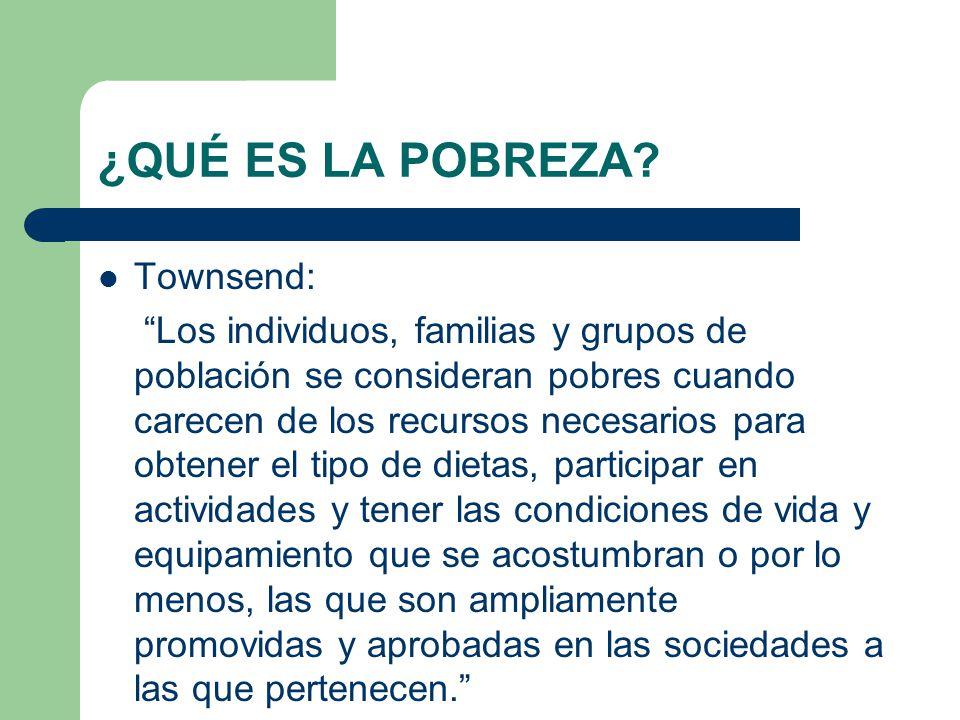 ¿QUÉ ES LA POBREZA? Townsend: Los individuos, familias y grupos de población se consideran pobres cuando carecen de los recursos necesarios para obten