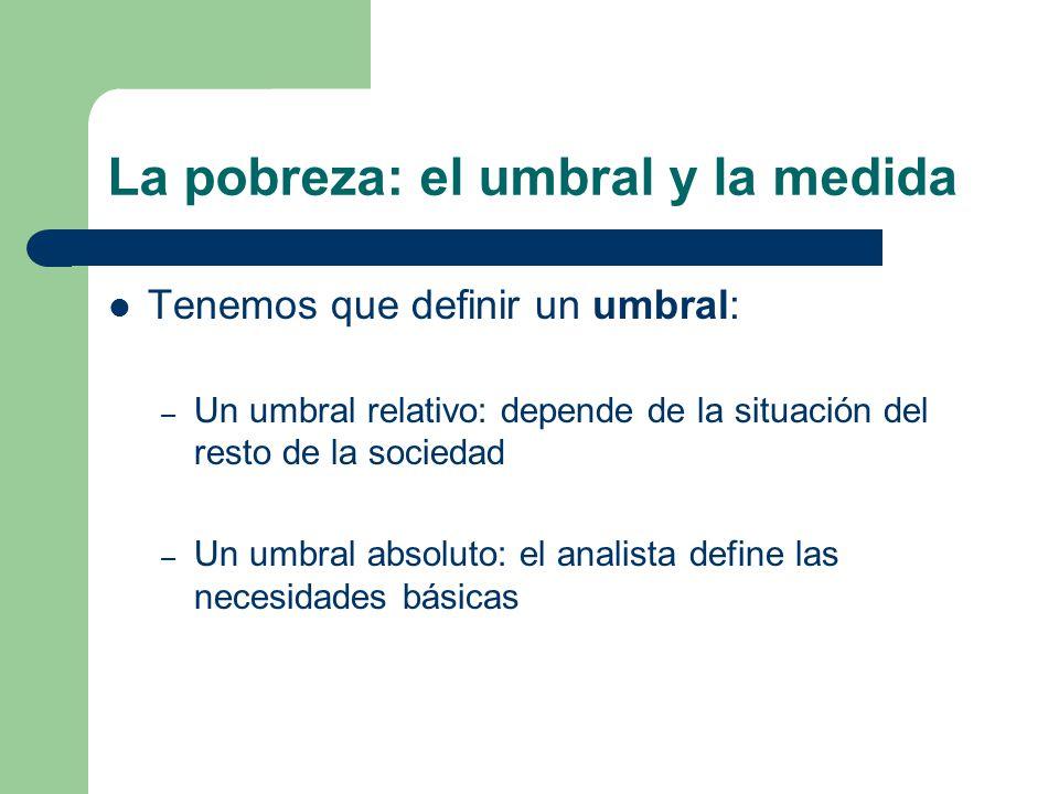 La pobreza: el umbral y la medida Tenemos que definir un umbral: – Un umbral relativo: depende de la situación del resto de la sociedad – Un umbral ab