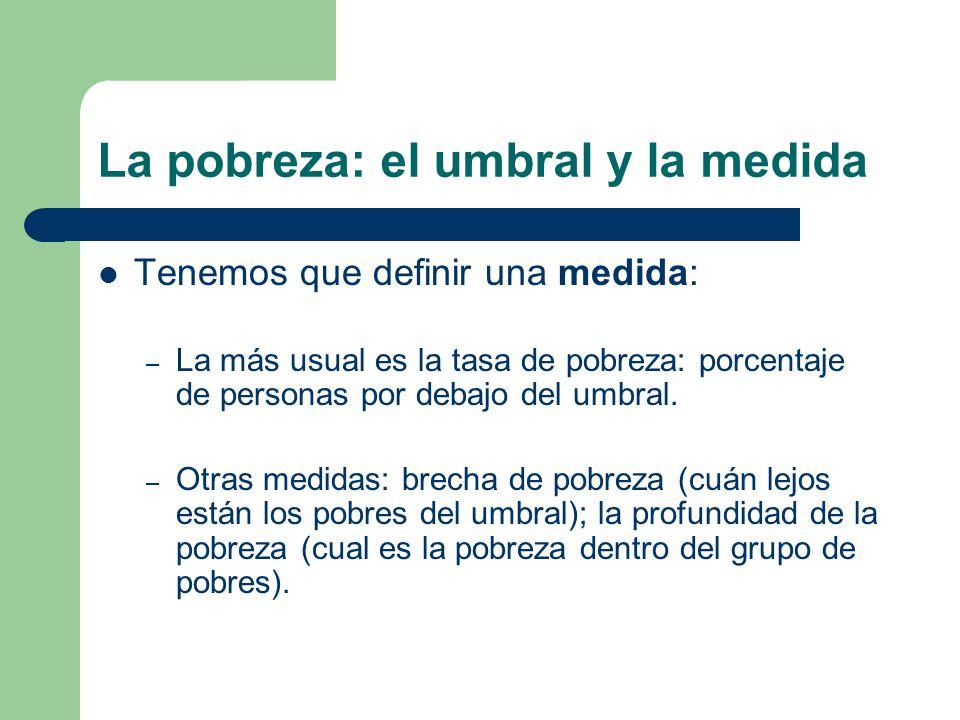 La pobreza: el umbral y la medida Tenemos que definir una medida: – La más usual es la tasa de pobreza: porcentaje de personas por debajo del umbral.