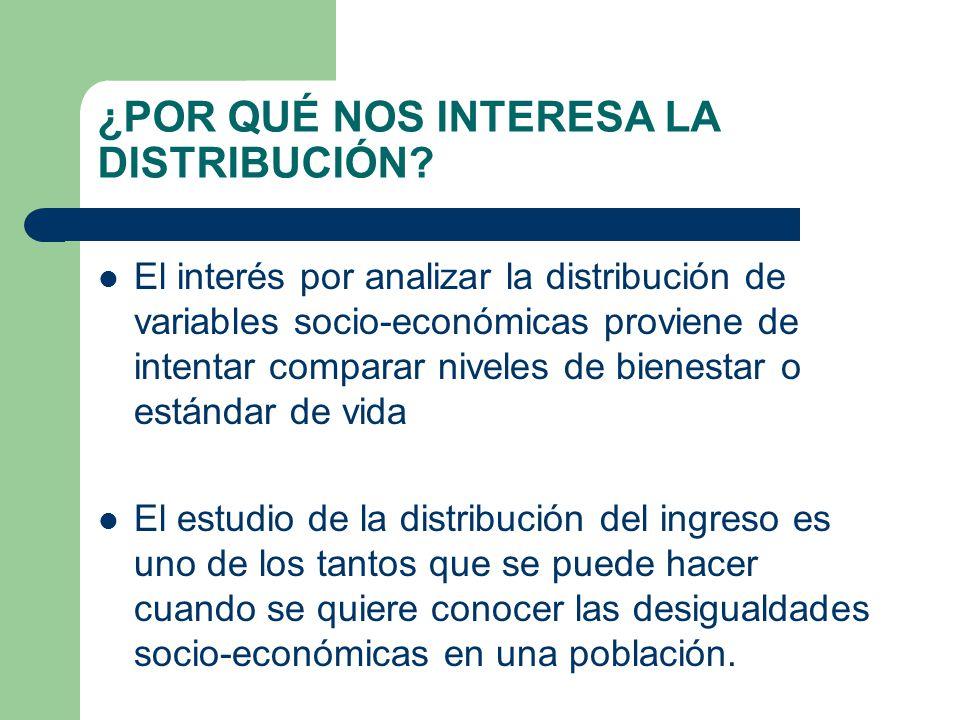 ¿POR QUÉ NOS INTERESA LA DISTRIBUCIÓN? El interés por analizar la distribución de variables socio-económicas proviene de intentar comparar niveles de
