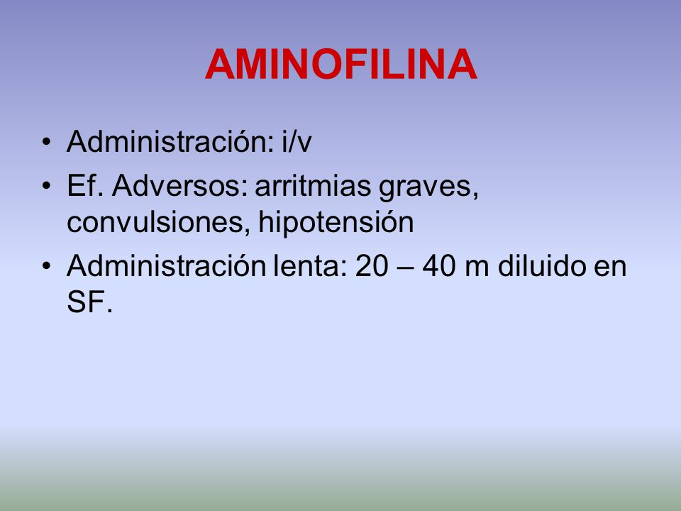 AMINOFILINA Administración: i/v Ef. Adversos: arritmias graves, convulsiones, hipotensión Administración lenta: 20 – 40 m diluido en SF.