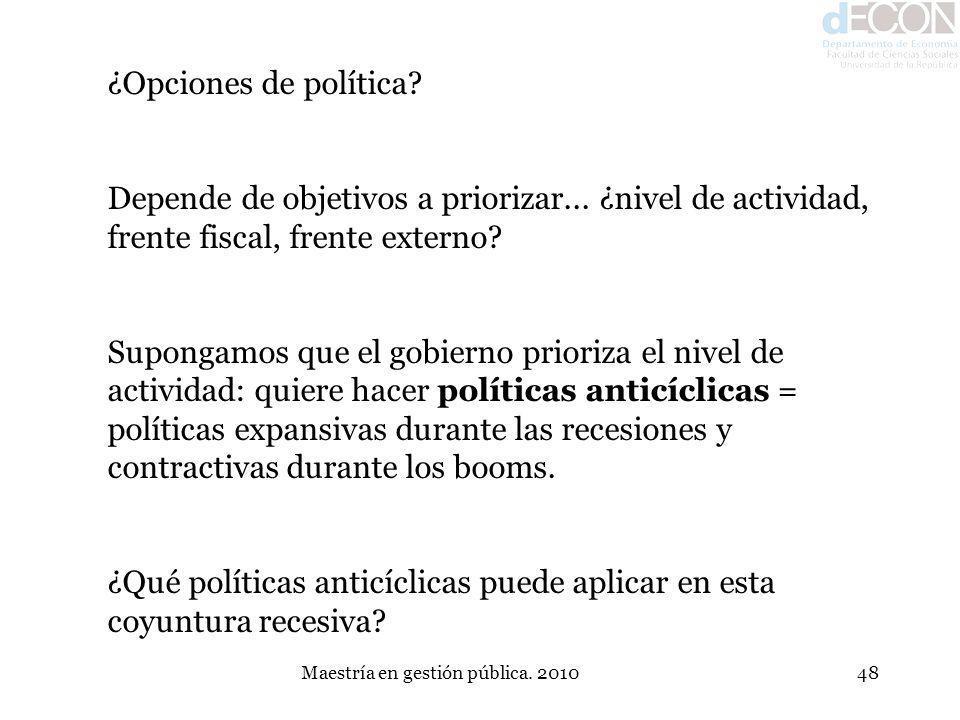 Maestría en gestión pública. 201048 ¿Opciones de política? Depende de objetivos a priorizar... ¿nivel de actividad, frente fiscal, frente externo? Sup