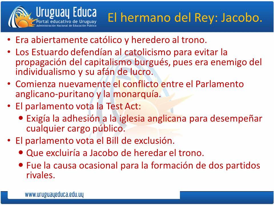 El hermano del Rey: Jacobo. Era abiertamente católico y heredero al trono. Los Estuardo defendían al catolicismo para evitar la propagación del capita